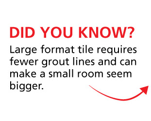 Did You Know: Large format tile requires fewer grout lines and can make a small room seem bigger.