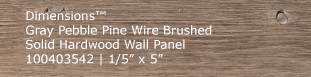 Dimensions™ Pebble Pine Wire Brushed Solid Hardwood